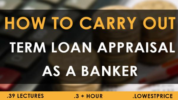 How to carry out Term Loan Appraisal & Assessment as Banker 1 MONTH cover