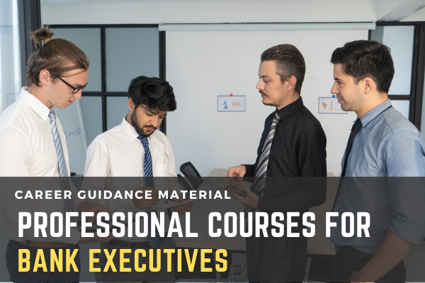 Professional Courses For Banking Executives :- Courses you can pursue while working in a Bank cover